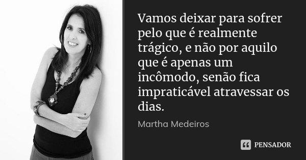 Vamos deixar para sofrer pelo que é realmente trágico, e não por aquilo que é apenas um incômodo, senão fica impraticável atravessar os dias.... Frase de Martha Medeiros.