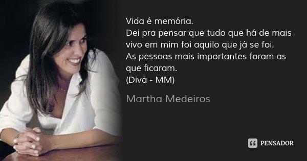 Vida é memória. Dei pra pensar que tudo que há de mais vivo em mim foi aquilo que já se foi. As pessoas mais importantes foram as que ficaram. (Divã - MM)... Frase de Martha Medeiros.