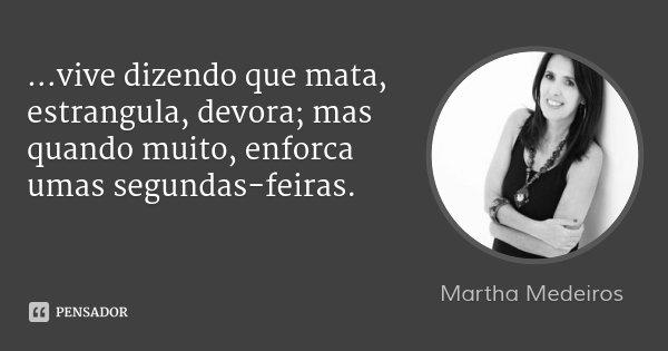 ...vive dizendo que mata, estrangula, devora; mas quando muito, enforca umas segundas-feiras.... Frase de Martha Medeiros.