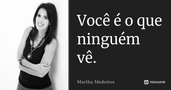 Você é o que ninguém vê... Frase de Martha Medeiros.