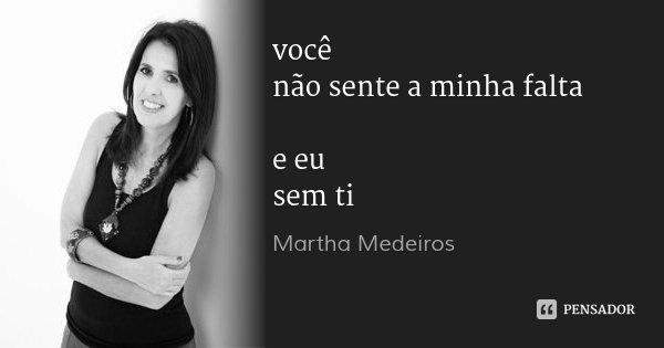 você não sente a minha falta e eu sem ti... Frase de Martha Medeiros.