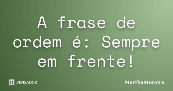 A frase de ordem é: Sempre em frente!... Frase de MarthaMoreira.