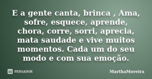 E a gente canta, brinca , Ama, sofre, esquece, aprende, chora, corre, sorri, aprecia, mata saudade e vive muitos momentos. Cada um do seu modo e com sua emoção.... Frase de MarthaMoreira.