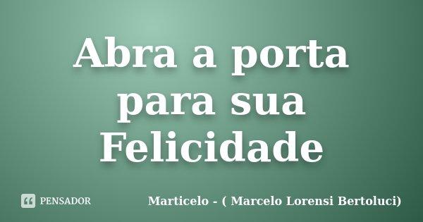Abra a porta para sua Felicidade... Frase de Marticelo - ( Marcelo Lorensi Bertoluci).