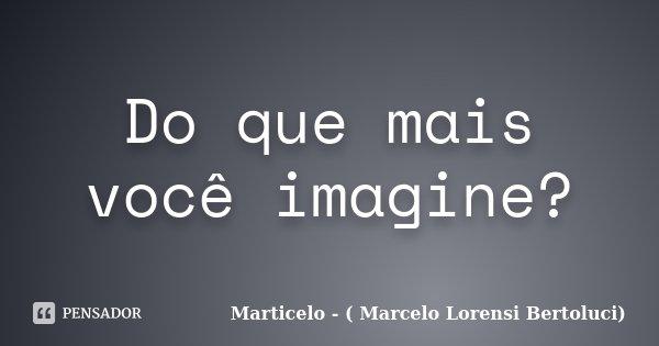 Do que mais você imagine?... Frase de Marticelo - ( Marcelo Lorensi Bertoluci).
