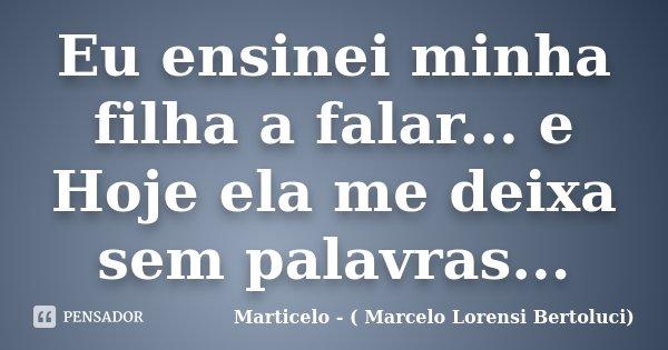 Eu ensinei minha filha a falar... e Hoje ela me deixa sem palavras...... Frase de Marticelo - ( Marcelo Lorensi Bertoluci).