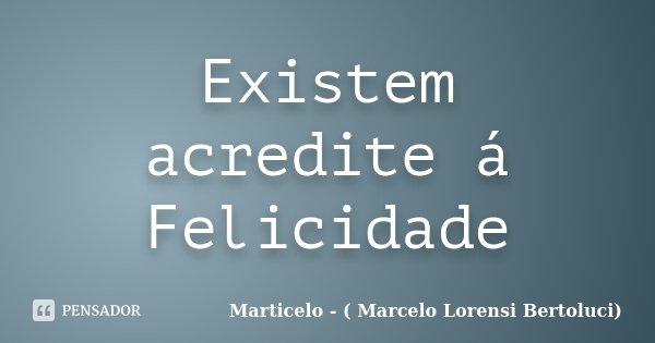 Existem acredite á Felicidade... Frase de Marticelo - ( Marcelo Lorensi Bertoluci).