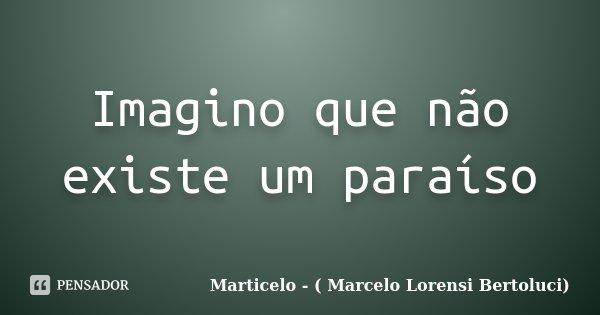 Imagino que não existe um paraíso... Frase de Marticelo - ( Marcelo Lorensi Bertoluci).