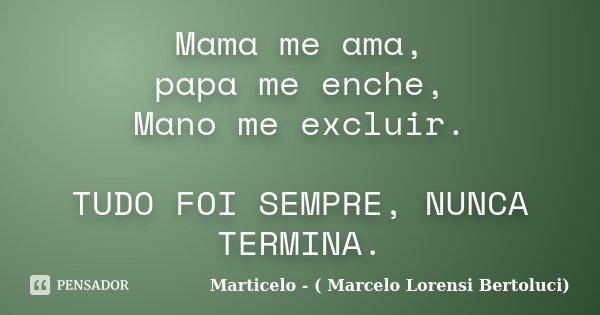 Mama me ama, papa me enche, Mano me excluir. TUDO FOI SEMPRE, NUNCA TERMINA.... Frase de Marticelo - ( Marcelo Lorensi Bertoluci).