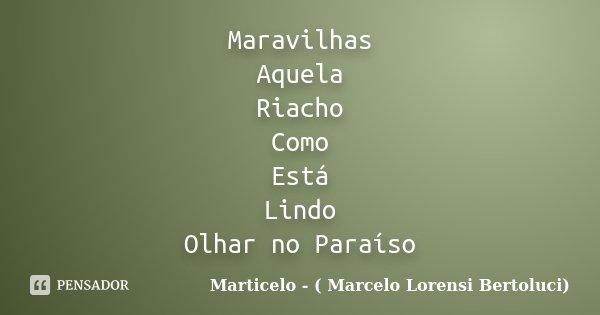 Maravilhas Aquela Riacho Como Está Lindo Olhar no Paraíso... Frase de Marticelo - ( Marcelo Lorensi Bertoluci).