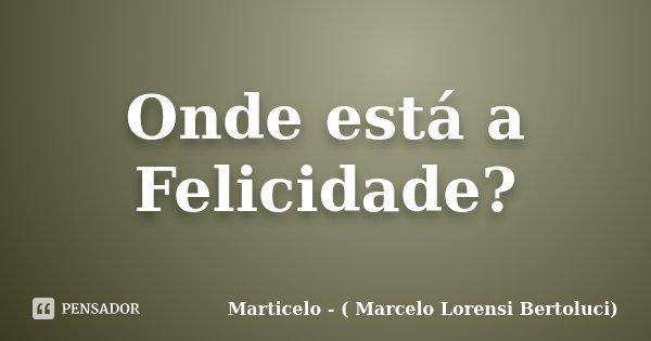 Onde está a Felicidade?... Frase de Marticelo - ( Marcelo Lorensi Bertoluci).