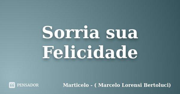Sorria sua Felicidade... Frase de Marticelo - ( Marcelo Lorensi Bertoluci).