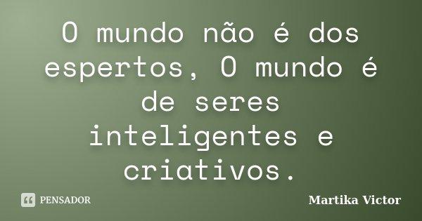 O mundo não é dos espertos, O mundo é de seres inteligentes e criativos.... Frase de Martika Victor.