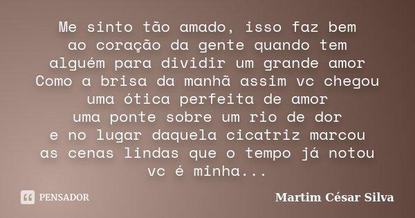 Me sinto tão amado, isso faz bem ao coração da gente quando tem alguém para dividir um grande amor Como a brisa da manhã assim vc chegou uma ótica perfeita de a... Frase de Martim César Silva.