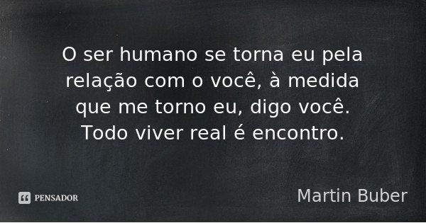 O ser humano se torna eu pela relação com o você, à medida que me torno eu, digo você. Todo viver real é encontro.... Frase de Martin Buber.