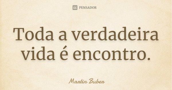 Toda a verdadeira vida é encontro.... Frase de Martin Buber.