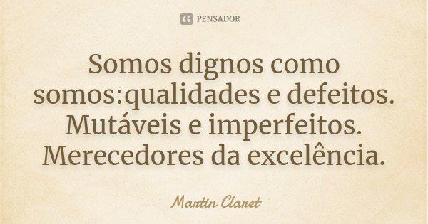 Somos dignos como somos:qualidades e defeitos. Mutáveis e imperfeitos. Merecedores da excelência.... Frase de Martin Claret.