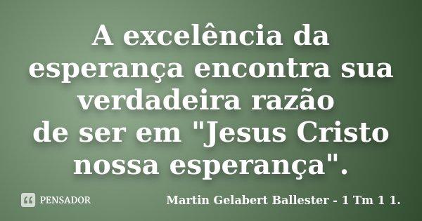 """A excelência da esperança encontra sua verdadeira razão de ser em """"Jesus Cristo nossa esperança"""".... Frase de Martin Gelabert Ballester - 1 Tm 1 1.."""