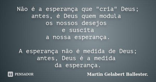 """Não é a esperança que """"cria"""" Deus; antes, é Deus quem modula os nossos desejos e suscita a nossa esperança. A esperança não é medida de Deus; antes, D... Frase de Martin Gelabert Ballester.."""