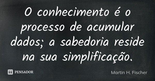 O conhecimento é o processo de acumular dados; a sabedoria reside na sua simplificação.... Frase de Martin H. Fischer.