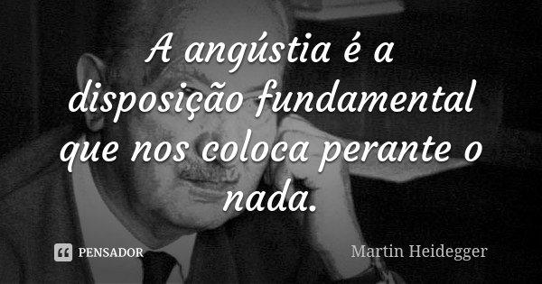 A angústia é a disposição fundamental que nos coloca perante o nada.... Frase de Martin Heidegger.