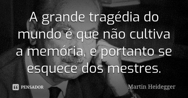 A grande tragédia do mundo é que não cultiva a memória, e portanto se esquece dos mestres.... Frase de Martin Heidegger.