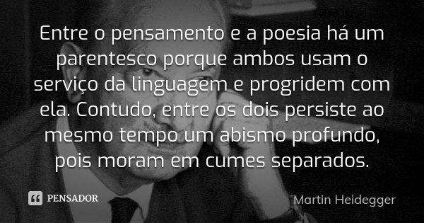 Entre o pensamento e a poesia há um parentesco porque ambos usam o serviço da linguagem e progridem com ela. Contudo, entre os dois persiste ao mesmo tempo um a... Frase de Martin Heidegger.
