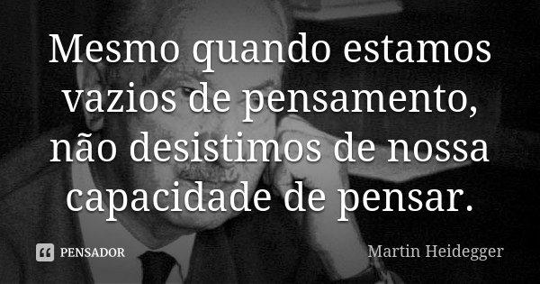 Mesmo quando estamos vazios de pensamento, não desistimos de nossa capacidade de pensar.... Frase de Martin Heidegger.
