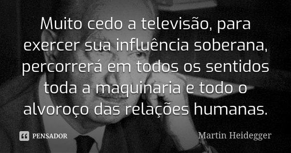Muito cedo a televisão, para exercer sua influência soberana, percorrerá em todos os sentidos toda a maquinaria e todo o alvoroço das relações humanas.... Frase de Martin Heidegger.
