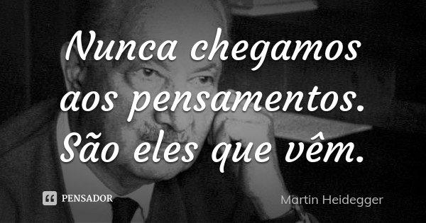 Nunca chegamos aos pensamentos. São eles que vêm.... Frase de Martin Heidegger.