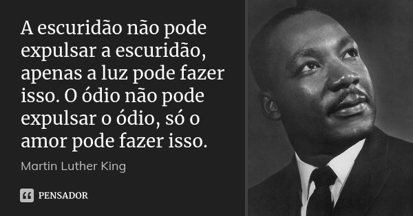 A escuridão não pode expulsar a escuridão, apenas a luz pode fazer isso. O ódio não pode expulsar o ódio, só o amor pode fazer isso.... Frase de Martin Luther King.