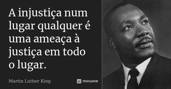 A injustiça num lugar qualquer é uma ameaça à justiça em todo o lugar.... Frase de Martin Luther King.