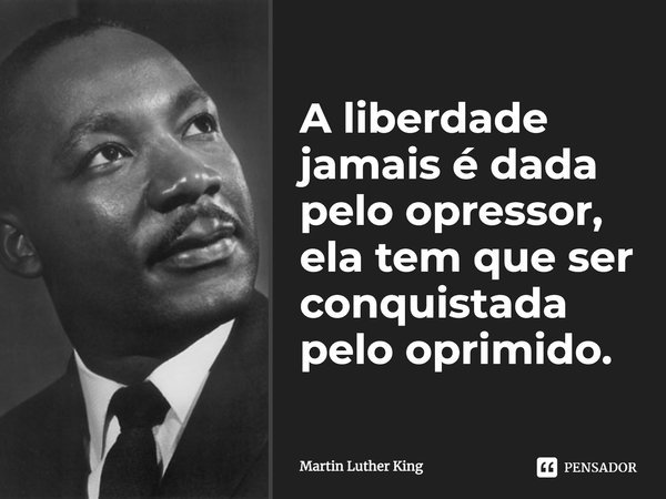 A liberdade jamais e dada pelo opressor, ela tem que ser conquistada pelo oprimido.... Frase de Martin Luther King.