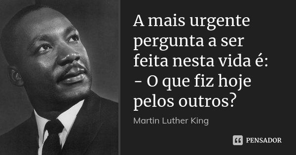 A mais urgente pergunta a ser feita nesta vida é: - O que fiz hoje pelos outros?... Frase de Martin Luther King.