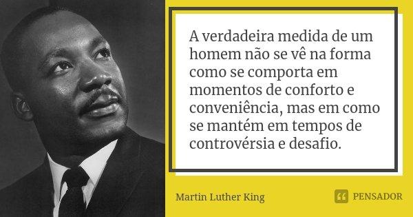 A verdadeira medida de um homem não se vê na forma como se comporta em momentos de conforto e conveniência, mas em como se mantém em tempos de controvérsia e de... Frase de Martin Luther King.