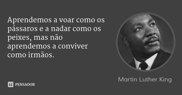 Aprendemos a voar como os pássaros e a nadar como os peixes, mas não aprendemos a conviver como irmãos.... Frase de Martin Luther King.
