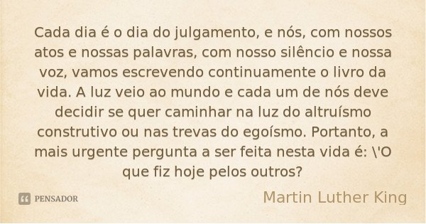 Cada dia é o dia do julgamento, e nós, com nossos atos e nossas palavras, com nosso silêncio e nossa voz, vamos escrevendo continuamente o livro da vida. A luz ... Frase de Martin Luther King.