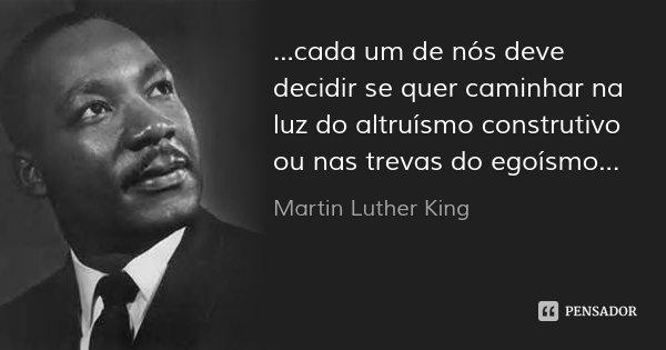 ...cada um de nós deve decidir se quer caminhar na luz do altruísmo construtivo ou nas trevas do egoísmo...... Frase de Martin Luther King.
