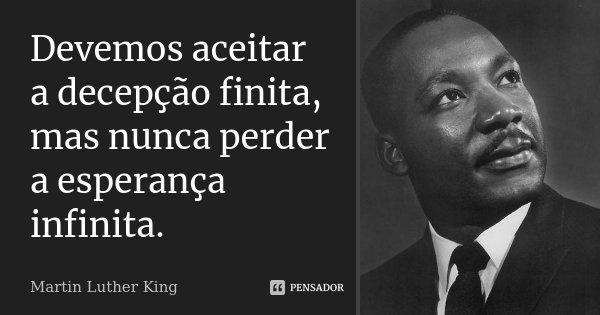Devemos aceitar a decepção finita, mas nunca perder a esperança infinita.... Frase de Martin Luther King.