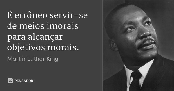 É errôneo servir-se de meios imorais para alcançar objetivos morais.... Frase de Martin Luther King.