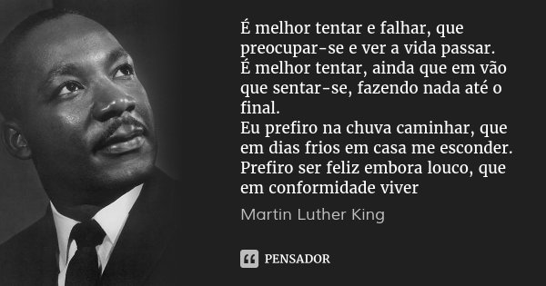 É melhor tentar e falhar, que preocupar-se e ver a vida passar. É melhor tentar, ainda que em vão que sentar-se, fazendo nada até o final. Eu prefiro na chuva c... Frase de Martin Luther King.