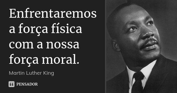 Enfrentaremos a força física com a nossa força moral.... Frase de Martin Luther King.