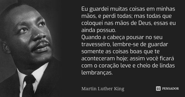 Eu guardei muitas coisas em minhas mãos, e perdi todas; mas todas que coloquei nas mãos de Deus, essas eu ainda possuo. Quando a cabeça pousar no seu travesseir... Frase de Martin Luther King.