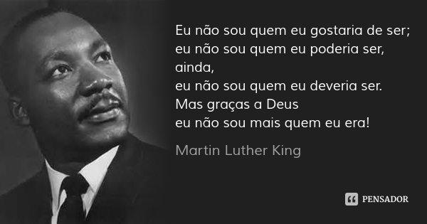 Eu não sou quem eu gostaria de ser; eu não sou quem eu poderia ser, ainda, eu não sou quem eu deveria ser. Mas graças a Deus eu não sou mais quem eu era!... Frase de Martin Luther King.