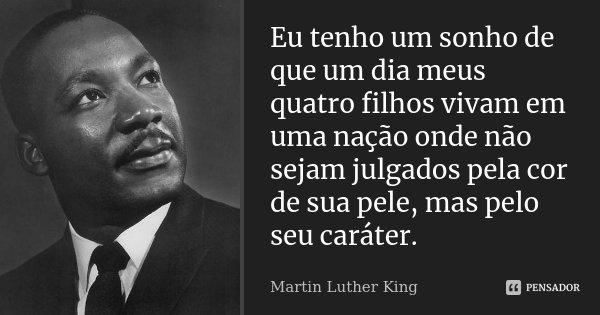 Eu tenho um sonho de que um dia meus quatro filhos vivam em uma nação onde não sejam julgados pela cor de sua pele, mas pelo seu caráter.... Frase de Martin Luther King.