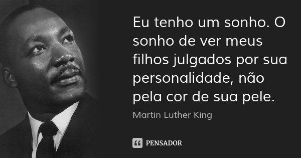 Eu tenho um sonho. O sonho de ver meus filhos julgados por sua personalidade, não pela cor de sua pele.... Frase de Martin Luther King.