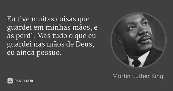 Eu tive muitas coisas que guardei em minhas mãos, e as perdi. Mas tudo o que eu guardei nas mãos de Deus, eu ainda possuo.... Frase de Martin Luther King.