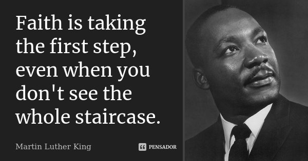 Faith is taking the first step, even when you don't see the whole staircase.... Frase de Martin Luther King.