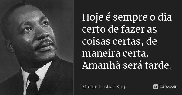Hoje é sempre o dia certo de fazer as coisas certas, de maneira certa. Amanhã será tarde.... Frase de Martin Luther King.