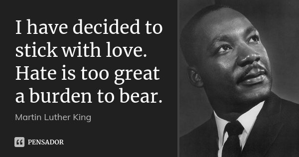 I have decided to stick with love. Hate is too great a burden to bear.... Frase de Martin Luther King.